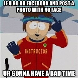 SouthPark Bad Time meme - if u go on facebook and post a photo with no face ur gonna have a bad time