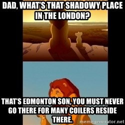 Lion King Shadowy Place - Dad, what's that shadowy place in the London?  That's Edmonton Son, you must never go there for many Coilers reside there.