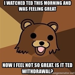 Pedobear - I watched Ted this morning and was feeling great Now I feel not so great. Is it Ted withdrawal?