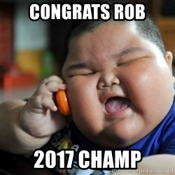 fat chinese kid - Congrats Rob 2017 CHAMP