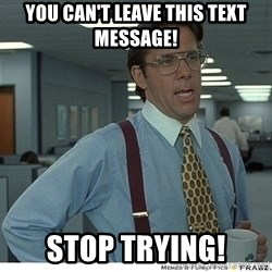 That would be great - You Can't Leave This Text Message! Stop Trying!