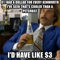 That escalated quickly-Ron Burgundy - If i had a dollar for every Kenworth I've seen that's cooler than a Peterbilt I'd have like $3