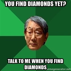 High Expectations Asian Father - You find diamonds yet? Talk to me when you find diamonds