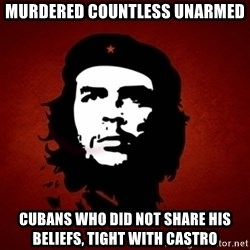 Che Guevara Meme - Murdered countless unarmed Cubans who did not share his beliefs, tight with castro