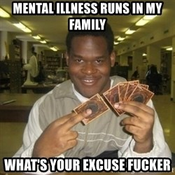 You just activated my trap card - Mental illness runs in my family  What's your excuse fucker