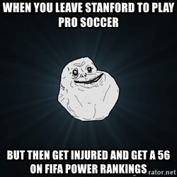 Forever Alone - When you leave Stanford to play pro soccer But then get injured and get a 56 on FIFA power rankings