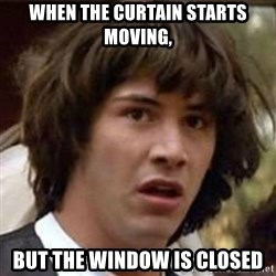 Conspiracy Keanu - When the curtain starts moving, but the window is closed