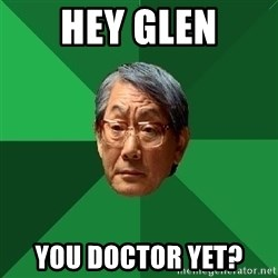 High Expectations Asian Father - Hey Glen You doctor yet?