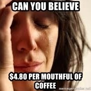 Crying lady - Can you believe $4.80 per mouthful of coffee