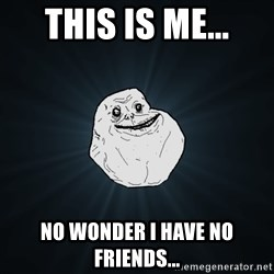 Forever Alone - This is me... No wonder I have no friends...
