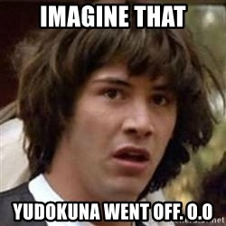 Conspiracy Keanu - Imagine that yudokuna went off. O.O