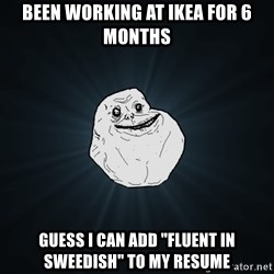"Forever Alone - Been working at IKEA for 6 months Guess I can add ""fluent in Sweedish"" to my resume"