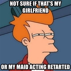 Not sure if troll - not sure if that's my girlfriend or my maid acting retarted