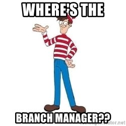 Where's Waldo - Where's the Branch Manager??
