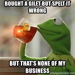 Kermit The Frog Drinking Tea - Bought a gilet but spelt it wrong But that's none of my business