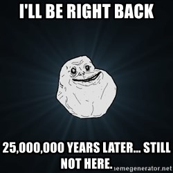 Forever Alone - I'LL BE RIGHT BACK 25,000,000 YEARS LATER... STILL NOT HERE.