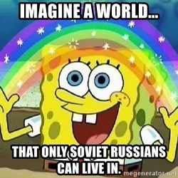 Imagination - IMAGINE A WORLD... THAT ONLY SOVIET RUSSIANS CAN LIVE IN.