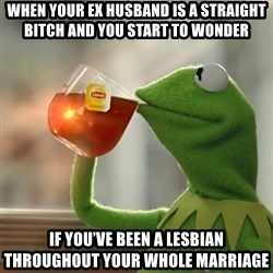 Kermit The Frog Drinking Tea - When your ex husband is a straight bitch and you start to wonder If you've been a lesbian throughout your whole marriage