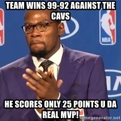 KD you the real mvp f - team wins 99-92 against the cavs he scores only 25 points u da real mvp!