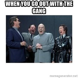Dr. Evil Laughing - WHEN YOU GO OUT WITH THE GANG