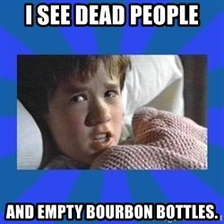 i see dead people - i see dead people and empty bourbon bottles.
