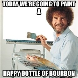 Bob Ross - today we're going to paint a happy bottle of bourbon