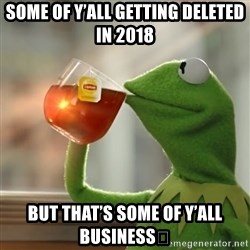 Kermit The Frog Drinking Tea - Some of Y'all getting deleted in 2018 But that's some of Y'all Business😂