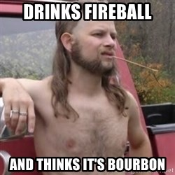 Stereotypical Redneck - drinks fireball and thinks it's bourbon