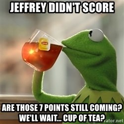 Kermit The Frog Drinking Tea - Jeffrey didn't Score Are those 7 points still coming? We'll wait... Cup of tea?