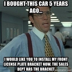 Office Space Boss - i bought this car 5 years ago... i would like you to install my front license plate bracket now, the sales dept has the bracket