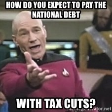 Captain Picard - How do you expect to pay the national debt with tax cuts?