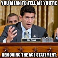 Paul Ryan Meme  - You mean to tell me you're removing the age statement