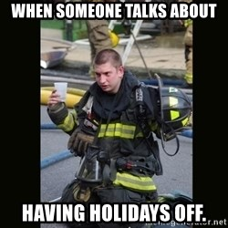 Furious Firefighter - When someone talks about Having Holidays off.