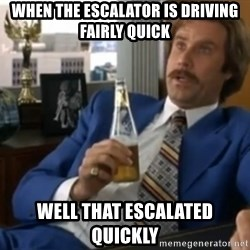 well that escalated quickly  - when the escalator is driving fairly quick well that escalated quickly