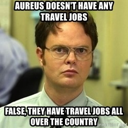 Dwight Schrute - aureus doesn't have any travel jobs false, they have travel jobs all over the country