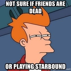 Futurama Fry - Not sure if friends are dead Or playing StarBound