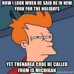 Futurama Fry - How I look when he said he in New York for the holidays Yet thenarea code he called from is Michigan