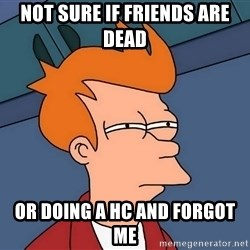 Futurama Fry - Not sure if friends are dead Or doing a HC and forgot me