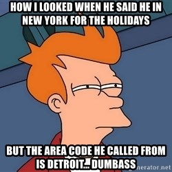 Futurama Fry - How I looked when he said he in New York for the holidays but the area code he called from is Detroit... Dumbass