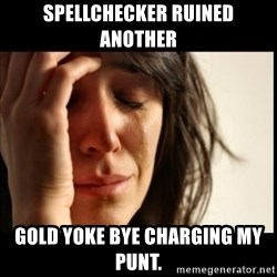 First World Problems - Spellchecker ruined another Gold yoke bye charging my punt.