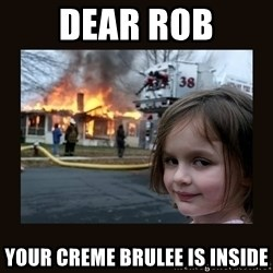 burning house girl - Dear Rob Your creme brulee is inside