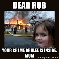 burning house girl - Dear Rob Your creme brulee is inside.  Mum