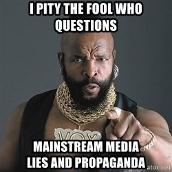 Mr T - I pity the fool who questions mainstream media                            lies and propaganda
