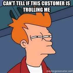 Futurama Fry - Can't tell if this customer is trolling me