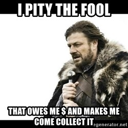 Winter is Coming - I pity the fool That owes me $ and makes me come collect it