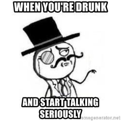 Feel Like A Sir - when you're drunk and start talking seriously
