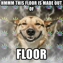 Stoner Dog - hmmm this floor is made out of FLOOR