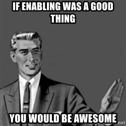 Correction Guy - if enabling was a good thing you would be awesome