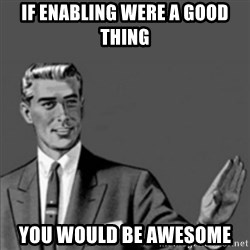 Correction Guy - if enabling were a good thing you would be awesome