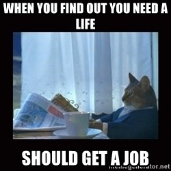 i should buy a boat cat - when you find out you need a life should get a job